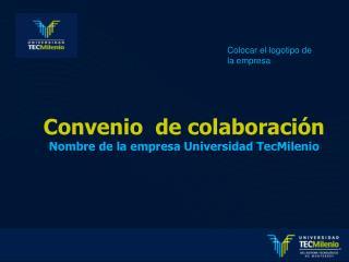 Convenio  de colaboración Nombre de la empresa Universidad TecMilenio