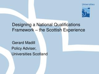 Designing a National Qualifications Framework   the Scottish Experience     Gerard Madill    Policy Adviser,    Universi