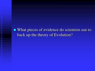 What pieces of evidence do scientists use to back up the theory of Evolution?