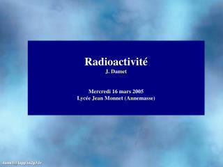 Radioactivit é J. Damet Mercredi 16 mars  2005 Lycée Jean Monnet (Annemasse)