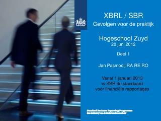 XBRL / SBR  Gevolgen voor de praktijk Hogeschool Zuyd 20 juni 2012 Deel 1 Jan Pasmooij RA RE RO