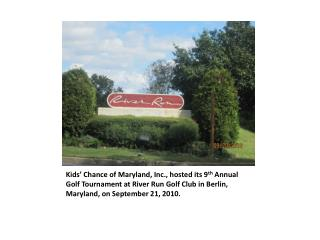 Kids  Chance of Maryland, Inc., hosted its 9th Annual Golf Tournament at River Run Golf Club in Berlin, Maryland, on Sep
