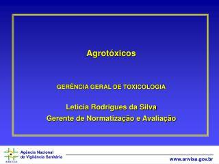 Agrotóxicos GERÊNCIA GERAL DE TOXICOLOGIA Leticia Rodrigues da Silva