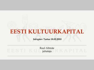 EESTI KULTUURKAPITAL  Infop�ev Tartus 18.02.2010 Raul Altm�e juhataja