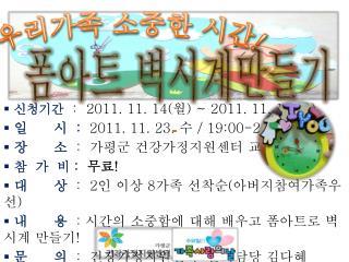 신청기간 :   2011. 11. 14( 월 ) ~ 2011. 11.  18 ( 금 )  일      시   :   2011. 11.  23.  수  / 19:00-21:00