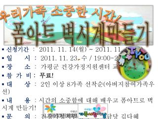 ???? :   2011. 11. 14( ? ) ~ 2011. 11.  18 ( ? )  ?      ?   :   2011. 11.  23.  ?  / 19:00-21:00