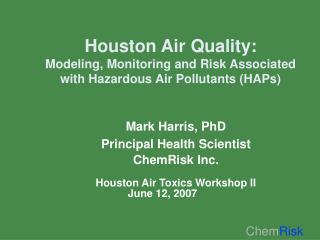 Mark Harris, PhD Principal Health Scientist ChemRisk Inc. Houston Air Toxics Workshop II