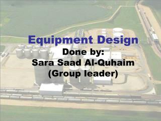 Equipment Design Done by: Sara Saad Al-Quhaim (Group leader)
