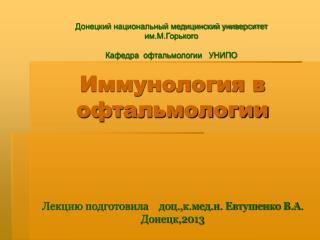 Иммунология в офтальмологии Лекцию подготовила    доц.,к.мед.н. Евтушенко В.А. Донецк,2013
