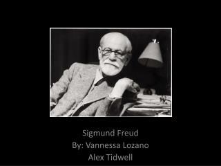Sigmund Freud By:  Vannessa  Lozano Alex Tidwell