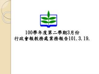100 學年度第二學期 3 月份 行政會報教務處業務報告 101.3.19.