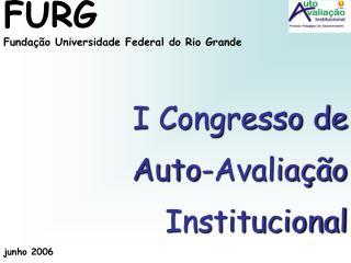 FURG Fundação Universidade Federal do Rio Grande I Congresso de  Auto-Avaliação Institucional