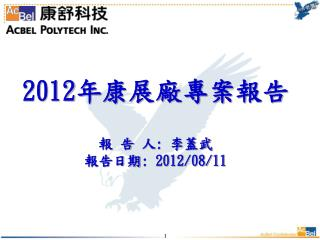 2012 年康展廠專案報告 報 告 人 :  李蓋武 報告日期 : 2012/08/11