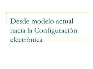 Desde modelo actual hacia la Configuraci ón electrónica