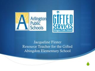 Jacqueline Firster Resource Teacher for the Gifted Abingdon Elementary School
