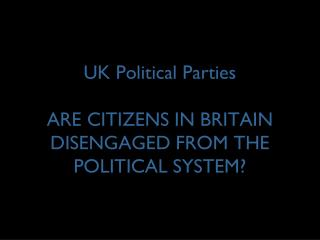 UK Political Parties ARE CITIZENS IN BRITAIN DISENGAGED FROM THE POLITICAL SYSTEM?