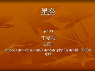6523 李姿穎 23 號 astro.yam/astrofate.php?AstroId=08230922