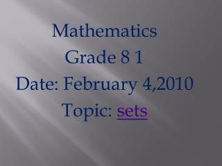 Mathematics  Grade 8 1 Date: February 4,2010 Topic:  sets