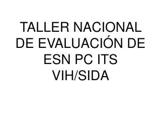 TALLER NACIONAL DE EVALUACIÓN DE ESN PC ITS VIH/SIDA