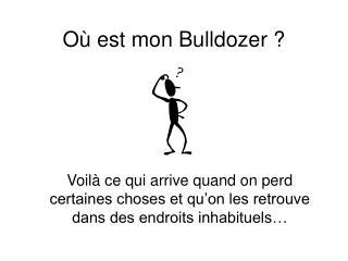 O  est mon Bulldozer