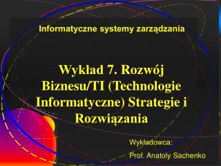Wykład 7 .  Rozwój Biznesu/TI (Technologie Informatyczne) Strategie i Rozwiązania
