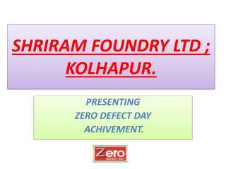 SHRIRAM FOUNDRY LTD ; KOLHAPUR.