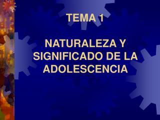 TEMA 1  NATURALEZA Y SIGNIFICADO DE LA ADOLESCENCIA