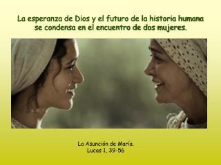 La esperanza de Dios y el futuro de la historia humana se condensa en el encuentro de dos mujeres.