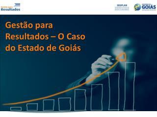 Gestão para Resultados – O Caso do Estado de Goiás