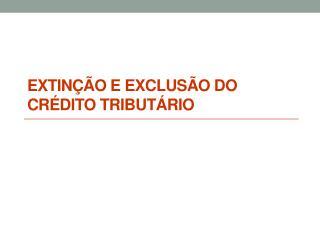EXTINÇÃO E EXCLUSÃO DO CRÉDITO TRIBUTÁRIO