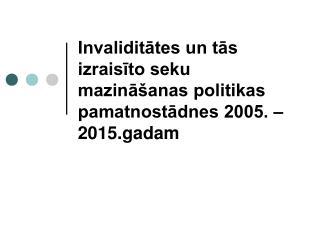 Invaliditātes un tās izraisīto seku mazināšanas politikas pamatnostādnes 2005. – 2015.gadam