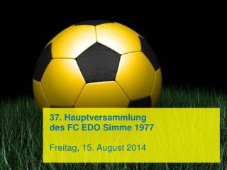 37. Hauptversammlung  des FC EDO Simme 1977 Freitag, 15. August 2014