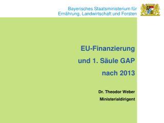 EU-Finanzierung und 1. Säule GAP  nach 2013 Dr. Theodor Weber Ministerialdirigent