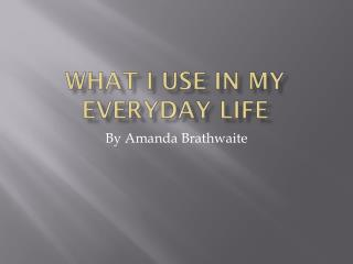 What I Use In My Everyday Life