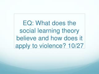 EQ: What does the social learning theory believe and how does it apply to violence? 10/27