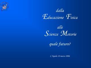 dalla E ducazione   F isica alle S cienze   M otorie quale futuro? L'Aquila 10 marzo 2006