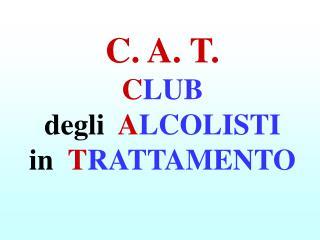 C. A. T. C LUB  degli   A LCOLISTI in   T RATTAMENTO
