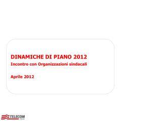 DINAMICHE DI PIANO 2012 Incontro con Organizzazioni sindacali Aprile 2012