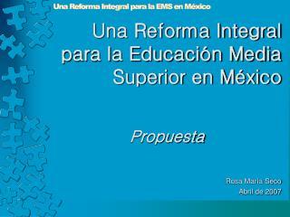 Una Reforma Integral para la Educación Media Superior en México Propuesta Rosa María Seco