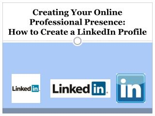 Creating Your Online Professional Presence:  How  to Create a LinkedIn  Profile