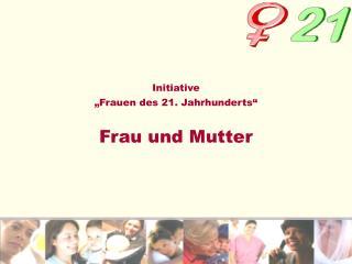 """Initiative """"Frauen des 21. Jahrhunderts"""" Frau und Mutter"""