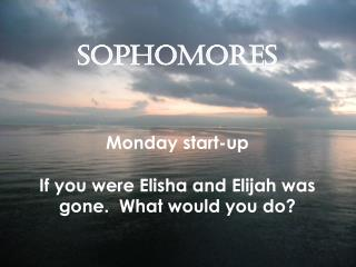 SOPHOMORES Monday start-up If you were Elisha and Elijah was gone.  What would you do?
