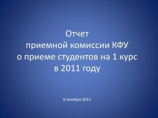 Отчет приемной комиссии КФУ о приеме студентов на 1 курс в 2011 году 6 октября 2011