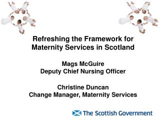 Refreshing the Framework for Maternity Services in Scotland  Mags McGuire  Deputy Chief Nursing Officer  Christine Dunca
