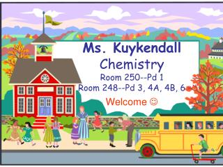 Ms. Kuykendall  Chemistry Room 250--Pd 1 Room 248--Pd 3, 4A, 4B, 6