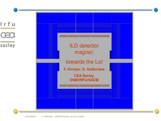 ILD detector magnet:  towards the LoI F. Kircher, O. Delferrière CEA Saclay, DSM/IRFU/SACM