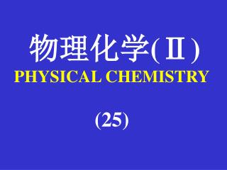 物理化学 (Ⅱ) PHYSICAL CHEMISTRY (25)