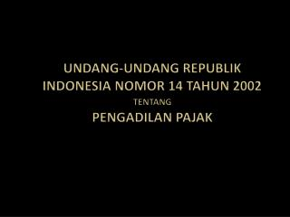 UNDANG-UNDANG REPUBLIK INDONESIA NOMOR 14 TAHUN 2002  TENTANG PENGADILAN PAJAK