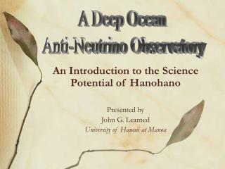 An Introduction to the Science Potential of Hanohano Presented by John G. Learned
