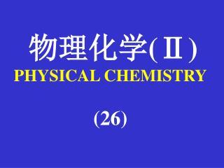 物理化学 (Ⅱ) PHYSICAL CHEMISTRY (26)